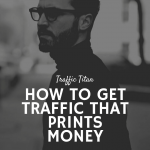 How To Get Traffic That Prints Money